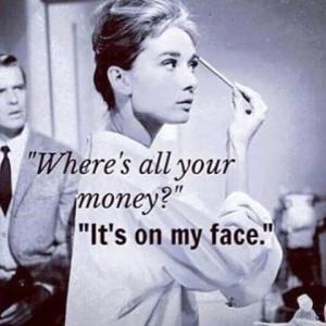 Где все твои деньги? На моем лице!