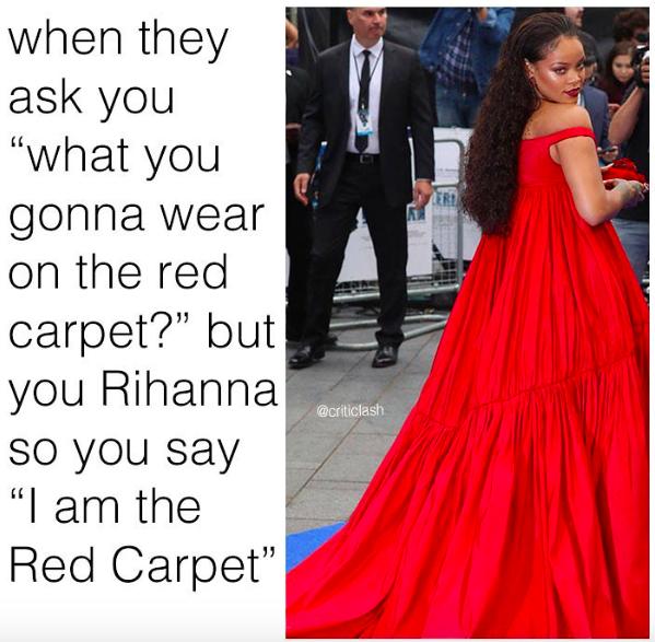 Когда они спрашивают тебя: «В чем ты пойдешь на красную дорожку?», а ты – Рианна, которая и есть красная дорожка